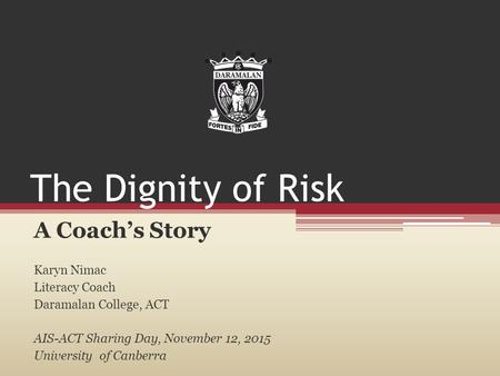 The Dignity of Risk A Coach's Story Karyn Nimac Literacy Coach Daramalan College, ACT AIS-ACT Sharing Day, November 12, 2015 University of Canberra.