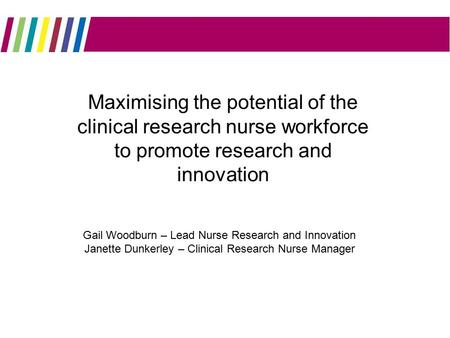 MMMMMMMMM Maximising the potential of the clinical research nurse workforce to promote research and innovation Gail Woodburn – Lead Nurse Research and.