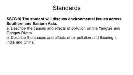 Standards SS7G10 The student will discuss environmental issues across Southern and Eastern Asia. a. Describe the causes and effects of pollution on the.