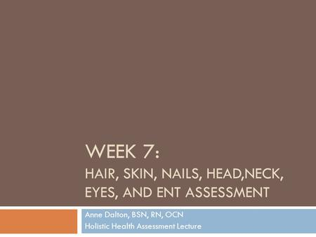WEEK 7: HAIR, SKIN, NAILS, HEAD,NECK, EYES, AND ENT ASSESSMENT Anne Dalton, BSN, RN, OCN Holistic Health Assessment Lecture.