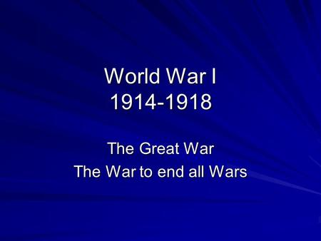 World War I 1914-1918 The Great War The War to end all Wars.