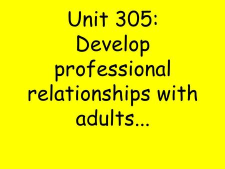 Unit 305: Develop professional relationships with adults...