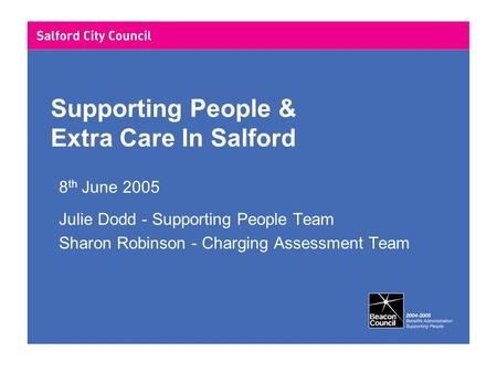 Supporting People & Extra Care In Salford 8 th June 2005 Julie Dodd - Supporting People Team Sharon Robinson - Charging Assessment Team.