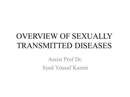 OVERVIEW OF SEXUALLY TRANSMITTED DISEASES Assist Prof Dr. Syed Yousaf Kazmi.