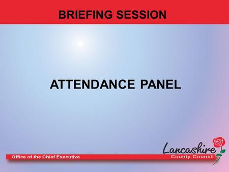 BRIEFING SESSION ATTENDANCE PANEL WELCOME. Session Outline LCC Sickness Absence Policy What does non-attendance mean to the Organisation? Progress and.