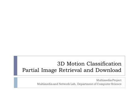 3D Motion Classification Partial Image Retrieval and Download Multimedia Project Multimedia and Network Lab, Department of Computer Science.