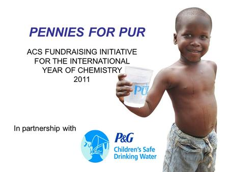 1 PENNIES FOR PUR ACS FUNDRAISING INITIATIVE FOR THE INTERNATIONAL YEAR OF CHEMISTRY 2011 In partnership with.