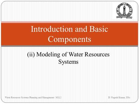 (ii) Modeling of Water Resources Systems Introduction and Basic Components D. Nagesh Kumar, IISc Water Resources Systems Planning and Management: M1L2.