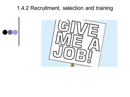 1.4.2 Recruitment, selection and training. 1.4.2 Recruitment, selection and training - syllabus Candidates should be able to: Define internal and external.