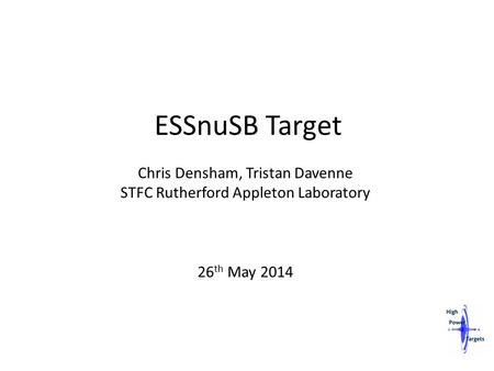 ESSnuSB Target Chris Densham, Tristan Davenne STFC Rutherford Appleton Laboratory 26 th May 2014.