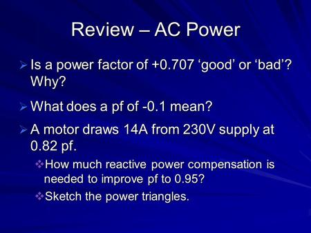 Review – AC Power  Is a power factor of +0.707 'good' or 'bad'? Why?  What does a pf of -0.1 mean?  A motor draws 14A from 230V supply at 0.82 pf. 