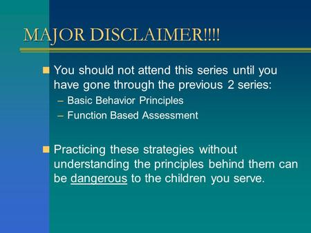 MAJOR DISCLAIMER!!!! You should not attend this series until you have gone through the previous 2 series: –Basic Behavior Principles –Function Based Assessment.