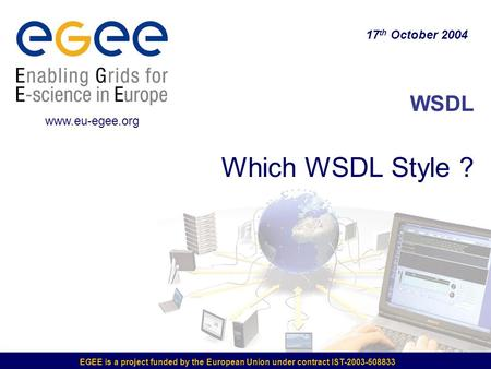EGEE is a project funded by the European Union under contract IST-2003-508833 WSDL Which WSDL Style ? 17 th October 2004 www.eu-egee.org.