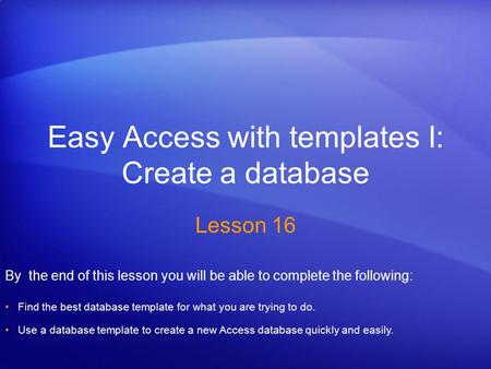 Easy Access with templates I: Create a database Lesson 16 By the end of this lesson you will be able to complete the following: Find the best database.