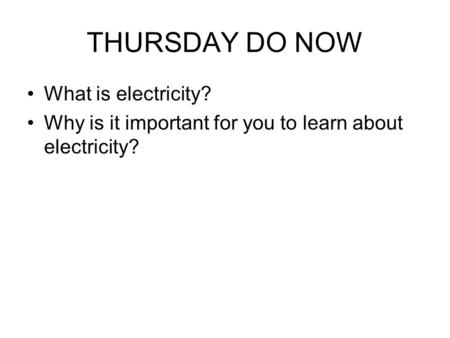 THURSDAY DO NOW What is electricity? Why is it important for you to learn about electricity?