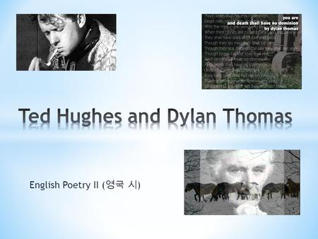 "English Poetry II ( 영국 시 ). Edward ""Ted"" Hughes (17 August 1930 – 28 October 1998) was born in West Yorkshire, England. Hughes grew up in the countryside."