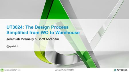 Join us on Twitter: #AU2013 UT3024: The Design Process Simplified from WO to Warehouse Jeremiah McKnelly & Scott