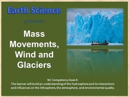 Mass Movements, Wind and Glaciers -presents- NC Competency Goal 4: The learner will build an understanding of the hydrosphere and its interactions and.