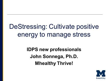 DeStressing: Cultivate positive energy to manage stress IDPS new professionals John Sonnega, Ph.D. Mhealthy Thrive!