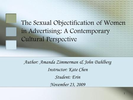 1 The Sexual Objectification of Women in Advertising: A Contemporary Cultural Perspective Author: Amanda Zimmerman & John Dahlberg Instructor: Kate Chen.