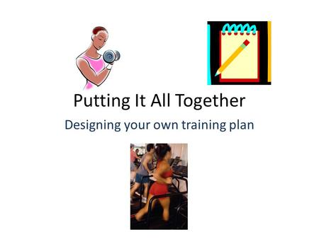 Putting It All Together Designing your own training plan.
