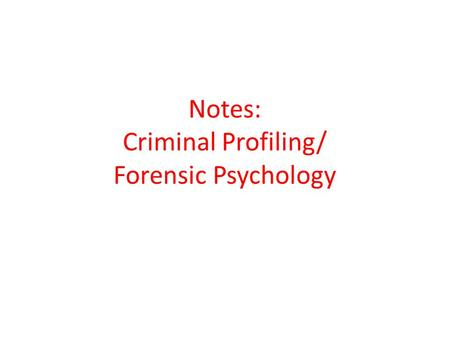 Notes: Criminal Profiling/ Forensic Psychology. I. Criminal Profiling An investigative technique that identifies and lists major personality and behavior.