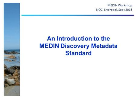 An Introduction to the MEDIN Discovery Metadata Standard MEDIN Workshop NOC, Liverpool, Sept 2015.