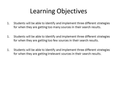 Learning Objectives 1.Students will be able to identify and implement three different strategies for when they are getting too many sources in their search.