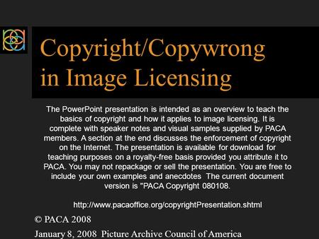 Copyright/Copywrong in Image Licensing © PACA 2008 January 8, 2008 Picture Archive Council of America The PowerPoint presentation is intended as an overview.