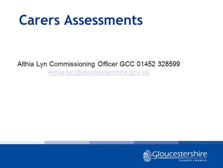 Carers Assessments Althia Lyn Commissioning Officer GCC 01452 328599