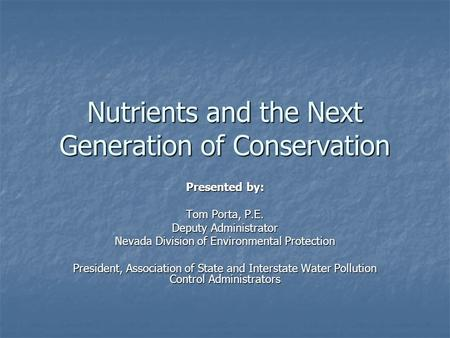 Nutrients and the Next Generation of Conservation Presented by: Tom Porta, P.E. Deputy Administrator Nevada Division of Environmental Protection President,