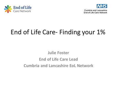End of Life Care- Finding your 1% Julie Foster End of Life Care Lead Cumbria and Lancashire EoL Network.