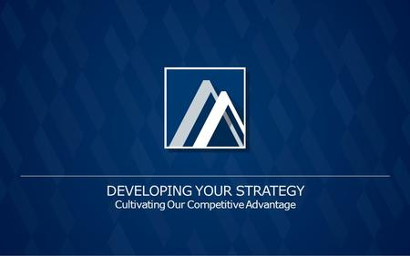 DEVELOPING YOUR STRATEGY Cultivating Our Competitive Advantage.