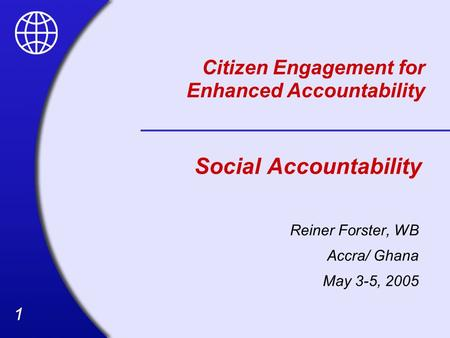 11 Social Accountability Reiner Forster, WB Accra/ Ghana May 3-5, 2005 Citizen Engagement for Enhanced Accountability.