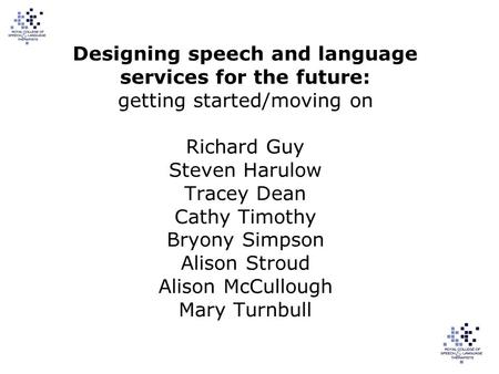 Designing speech and language services for the future: getting started/moving on Richard Guy Steven Harulow Tracey Dean Cathy Timothy Bryony Simpson Alison.