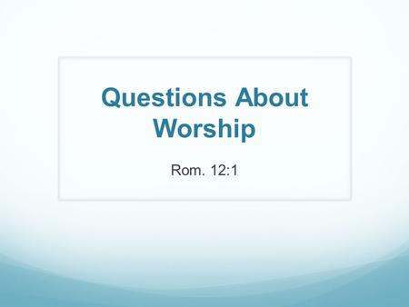 Questions About Worship Rom. 12:1. What? Singing – Col. 3:15-16 Praying – Acts 4:29-31 Giving – 1 Cor. 16:1-2 Partaking of the Lord's Supper – Acts 20:7.