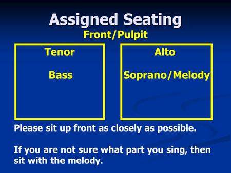 Assigned Seating Alto Soprano/Melody Tenor Bass Please sit up front as closely as possible. If you are not sure what part you sing, then sit with the melody.