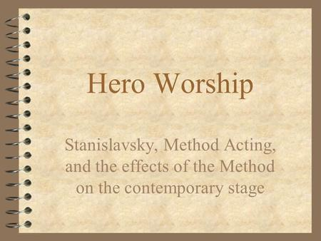 Hero Worship Stanislavsky, Method Acting, and the effects of the Method on the contemporary stage.