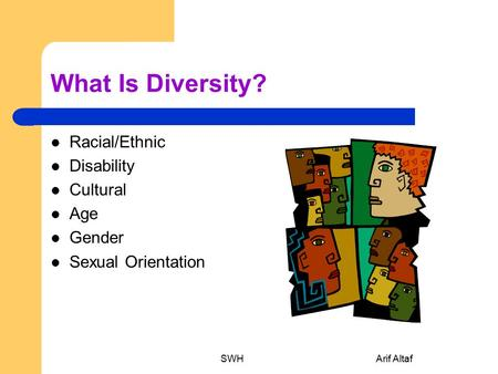 What Is Diversity? Racial/Ethnic Disability Cultural Age Gender Sexual Orientation SWHArif Altaf.