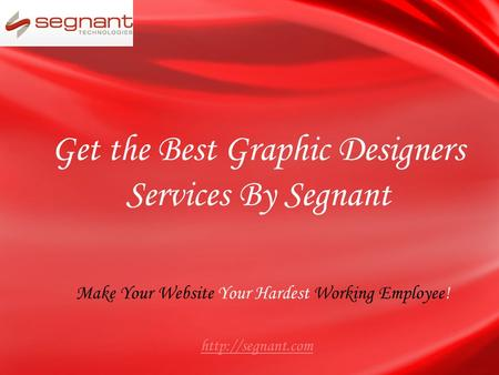 Get the Best Graphic Designers Services By Segnant Make Your Website Your Hardest Working Employee!