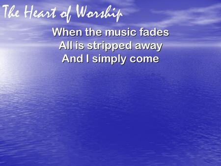 The Heart of Worship When the music fades All is stripped away And I simply come.