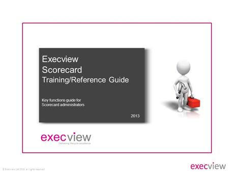 © Execview Ltd 2015: all rights reserved Execview Scorecard Training/Reference Guide 2013 Key functions guide for Scorecard administrators.