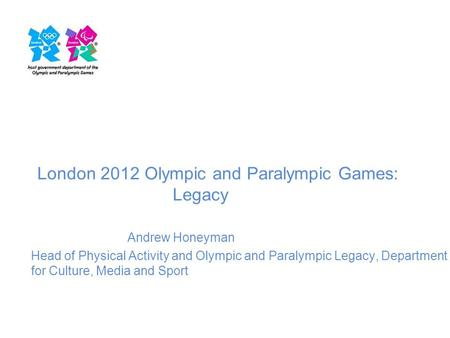 London 2012 Olympic and Paralympic Games: Legacy Andrew Honeyman Head of Physical Activity and Olympic and Paralympic Legacy, Department for Culture, Media.