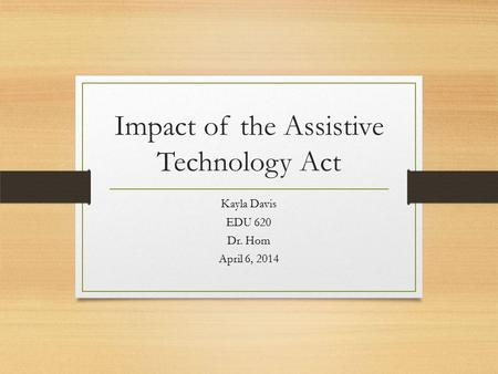 Impact of the Assistive Technology Act Kayla Davis EDU 620 Dr. Hom April 6, 2014.