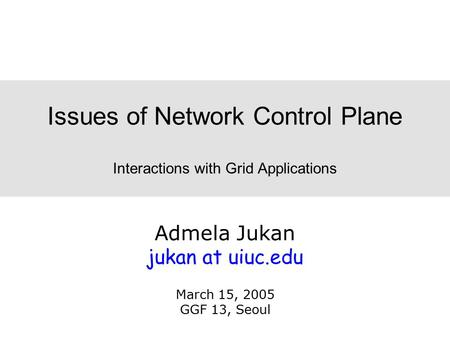 Admela Jukan jukan at uiuc.edu March 15, 2005 GGF 13, Seoul Issues of Network Control Plane Interactions with Grid Applications.