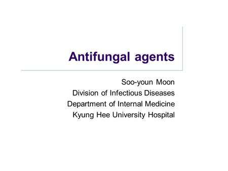 Antifungal agents Soo-youn Moon Division of Infectious Diseases Department of Internal Medicine Kyung Hee University Hospital.
