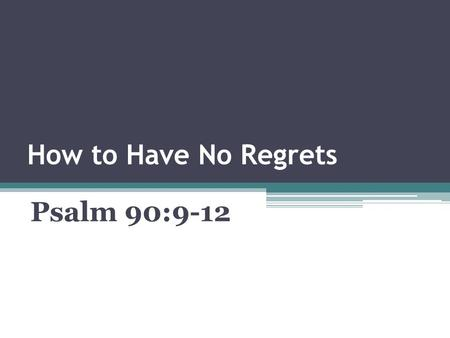 How to Have No Regrets Psalm 90:9-12. Psalm 90:9-12 (KJV) 9)For all our days are passed away in thy wrath: we spend our years as a tale that is told.