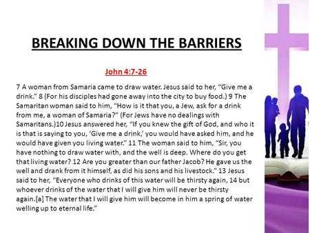 "BREAKING DOWN THE BARRIERS John 4:7-26 7 A woman from Samaria came to draw water. Jesus said to her, ""Give me a drink."" 8 (For his disciples had gone away."