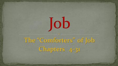 "The ""Comforters"" of Job Chapters 4-31. A. The First Round Of Debate (4-14) 1. Eliphaz (4-5) - Job's reply (6-7) 2. Bildad (8) - Job's reply (9-10) 3."