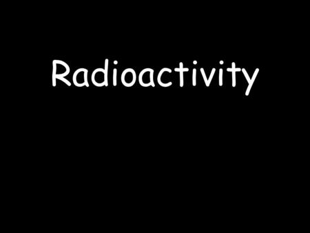 Radioactivity. Menu Background Radiation Types of Radiation Dangers of Radiation Detecting Radiation Uses of Radiation Radioactive Decay & Half life.